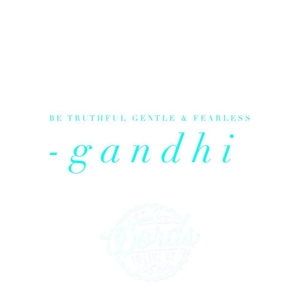 be truthful, gentle, and fearless. #gandhi #wordstoliveby ...
