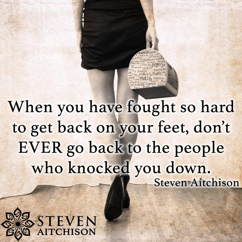 When You Have Fought So Hard To Get Back On Your Feet Don T Ever Go Back To The People Who Knocked Yo Inspirational Quotes Inspirational Words Positive Quotes