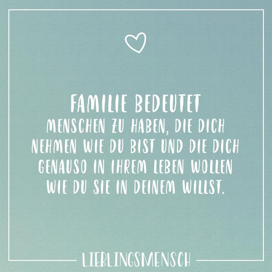 Familie bedeutet Menschen zu haben, die dich nehmen wie du ...