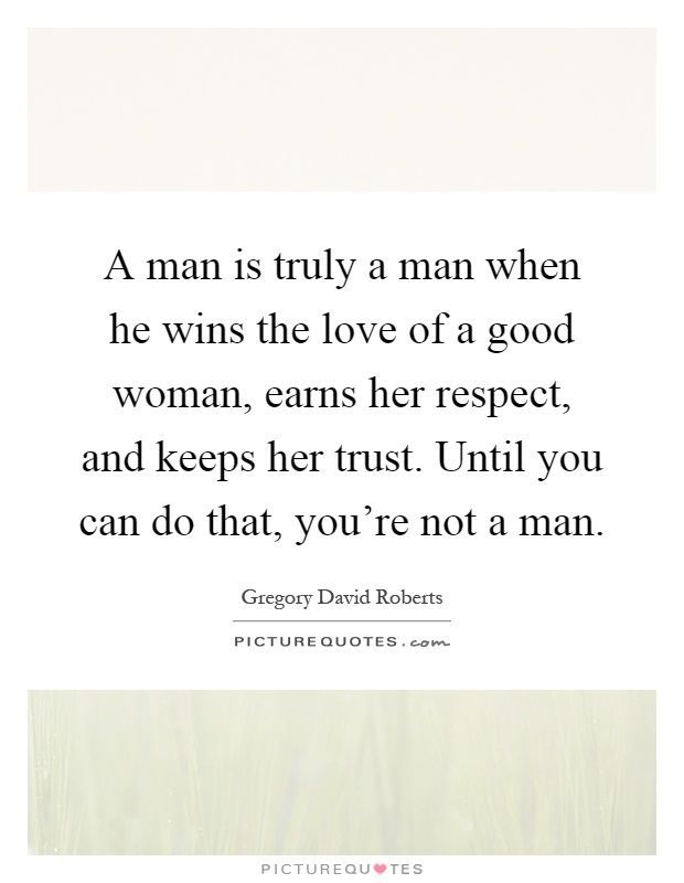 Soulmate24 Com A Man Is Truly A Man When He Wins The Love Of A Good Woman Earns Her Respect And Keeps Her Trust Good Man Quotes Good Woman Quotes She Quotes