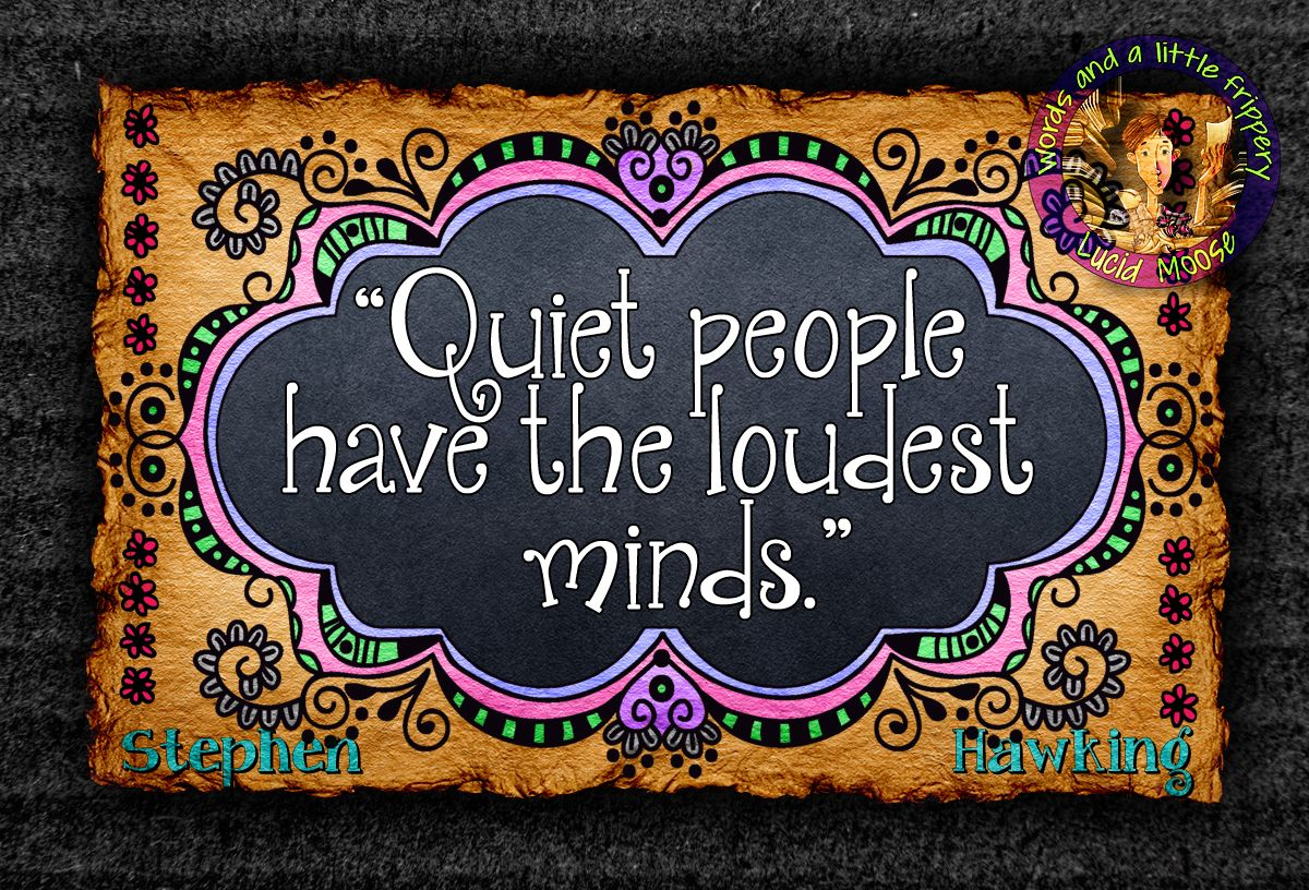 """""""Quiet people have the loudest minds."""" - Stephen Hawking"""