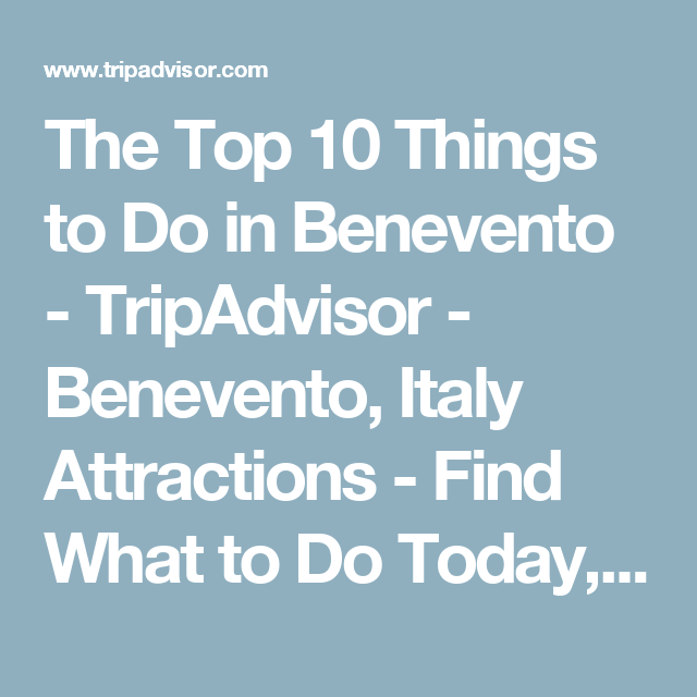 The Top 10 Things to Do in Benevento TripAdvisor Benevento
