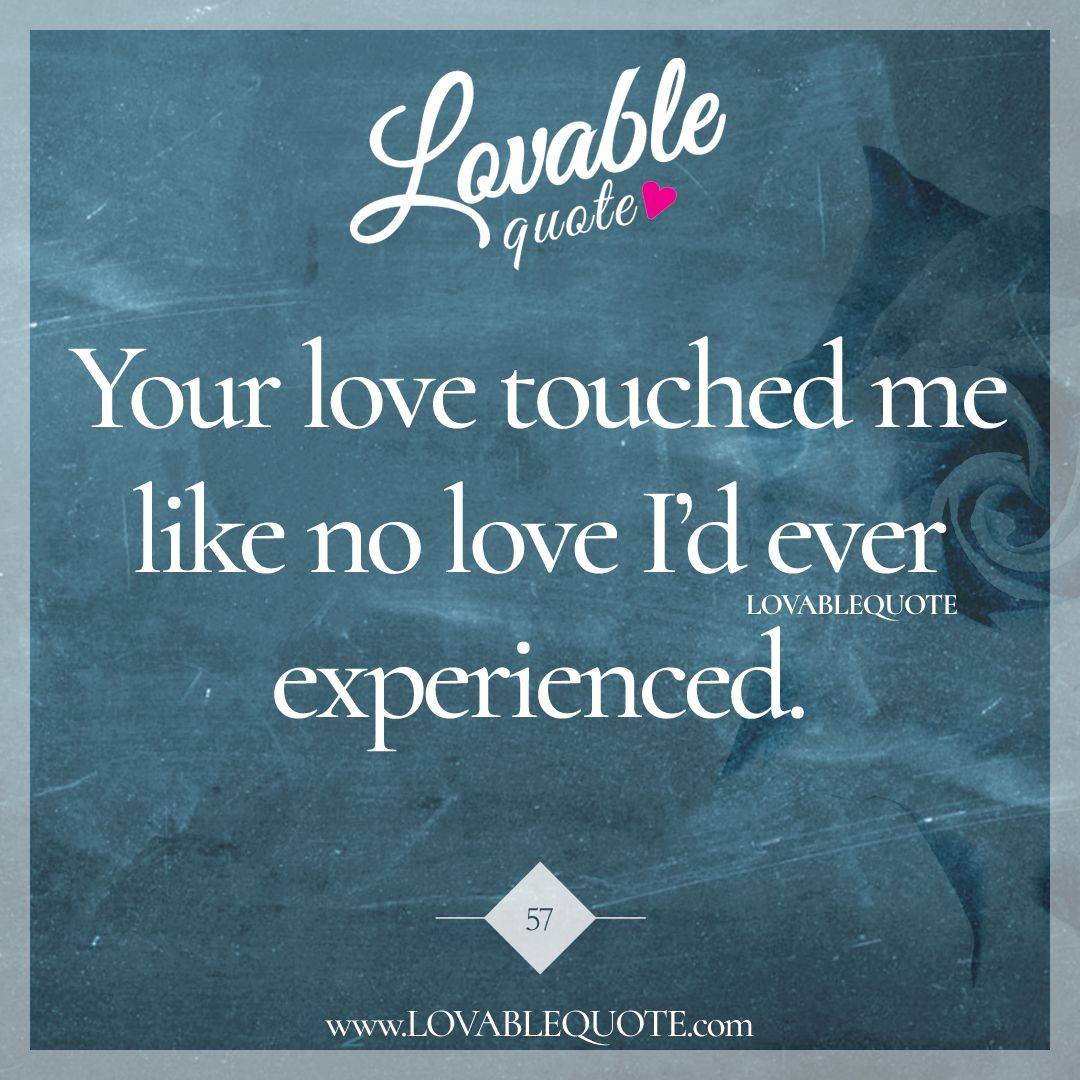 "Love Quotes For Us Quote 57 ""Your Love Touched Me Like No Love I'd Ever Experienced"
