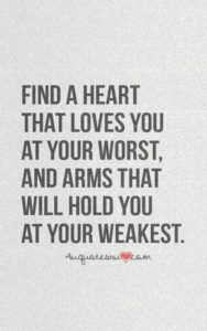 Find a heart that loves you at your worst, and arms that ...