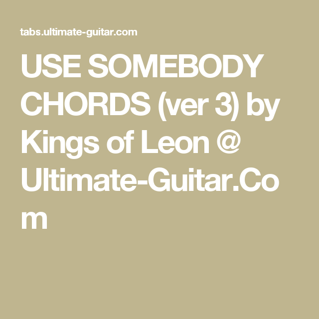 USE SOMEBODY CHORDS (ver 3) by Kings of Leon @ Ultimate-Guitar.Com ...