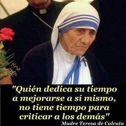 """Madre Teresa de Calcuta .Quien dedica su tiempo a mejorarse a si mismo, no tiene tiempo para criticar a los demás"""" Gloria Amaya"""