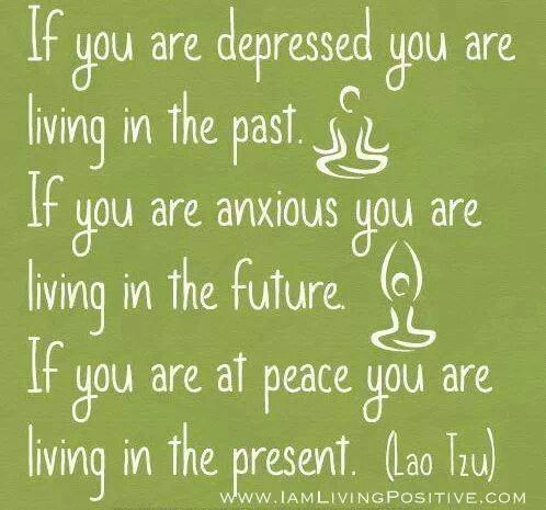 """I have never thought of putting it this way.  """"If you are anxious you are living in the future"""" that is very true."""