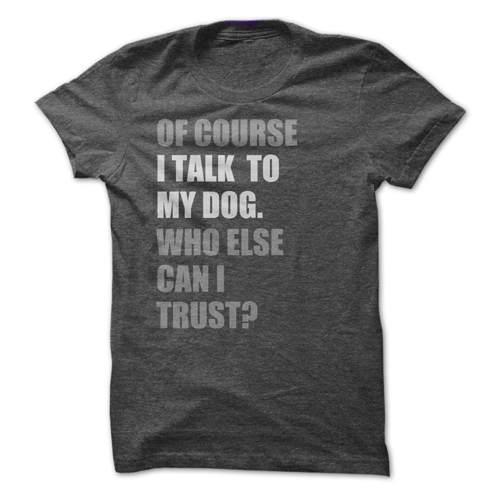 Of Course I Talk to My Dog Who Else Can I Trust T Shirt - The Dog Paws & The  Cat Claws