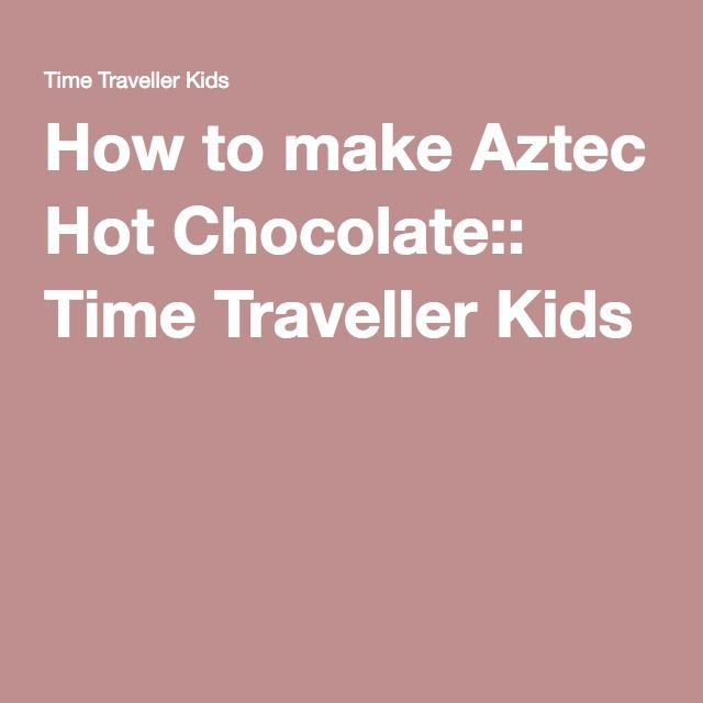 How to make Aztec Hot Chocolate:: Time Traveller Kids