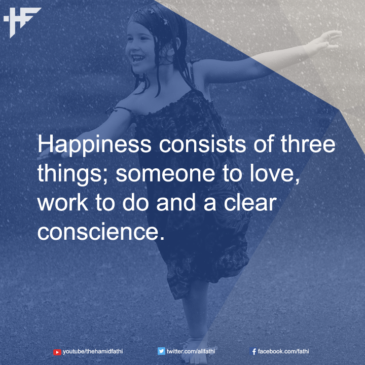 Happiness consists of three things; someone to love, work to do and a clear conscience.