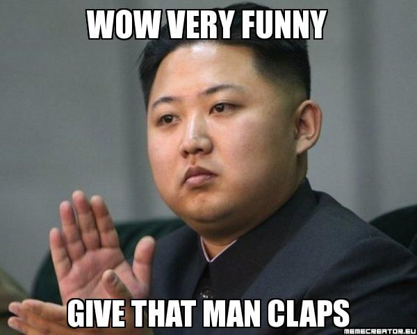 Very Funny Meme Pictures : Wow very funny give that man claps kim jong un hyperbole