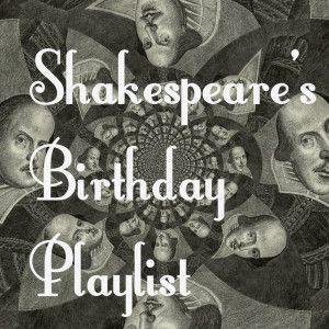 Shakespeare's Birthday Playlist- a list of Shakespeare