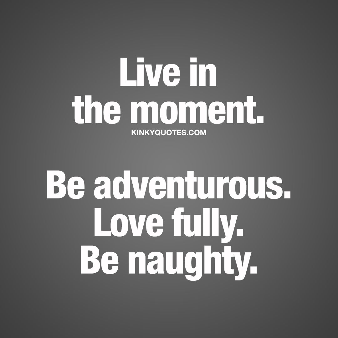 Live In The Moment Quotes Live In The Momentbe Adventurouslove Fullybe Naughty Mine .