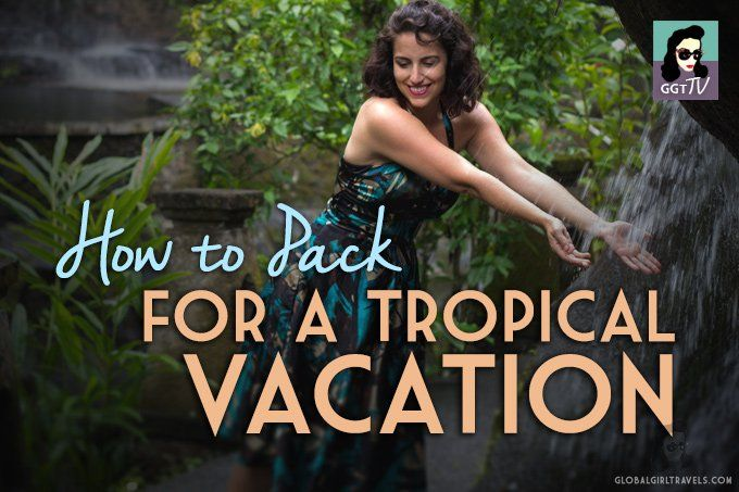 GGTV: How to Pack for a Tropical Vacation - Global Girl Travels