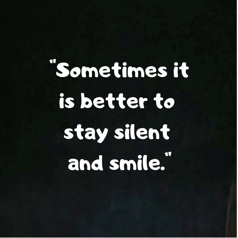 Sometimes It Is Better To Stay Silent And Smile Smile