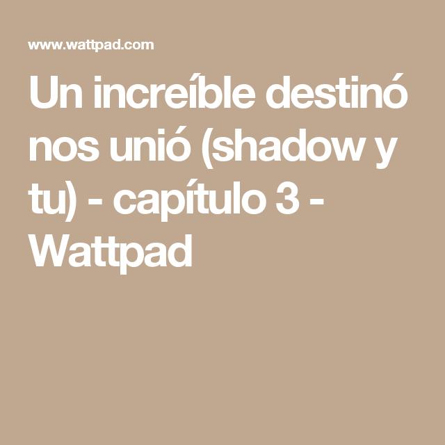 Un increíble destinó nos unió (shadow y tu) - capítulo 3 - Wattpad