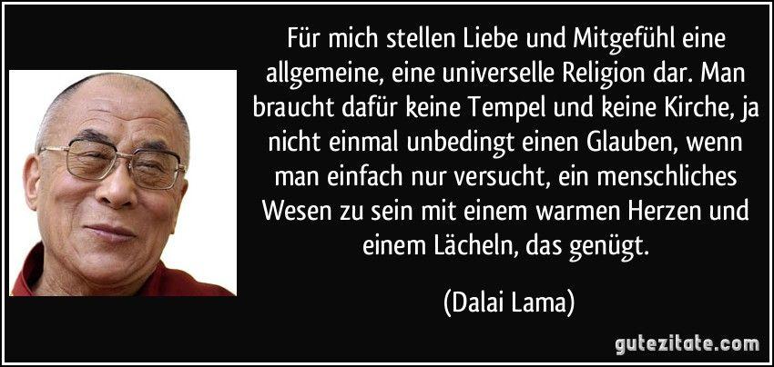 Für mich stellen Liebe und Mitgefühl eine allgemeine, eine universelle Religion dar. Man braucht dafür keine Tempel und keine Kirche, ja nicht einmal unbedingt einen Glauben, wenn man einfach nur versucht, ein menschliches Wesen zu sein mit einem warmen Herzen und einem Lächeln, das genügt. (Dalai Lama)