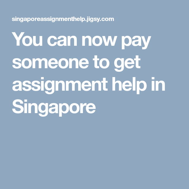 You can now pay someone to get assignment help in Singapore