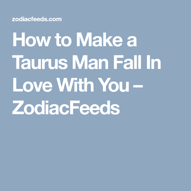 How do you make a taurus man fall in love