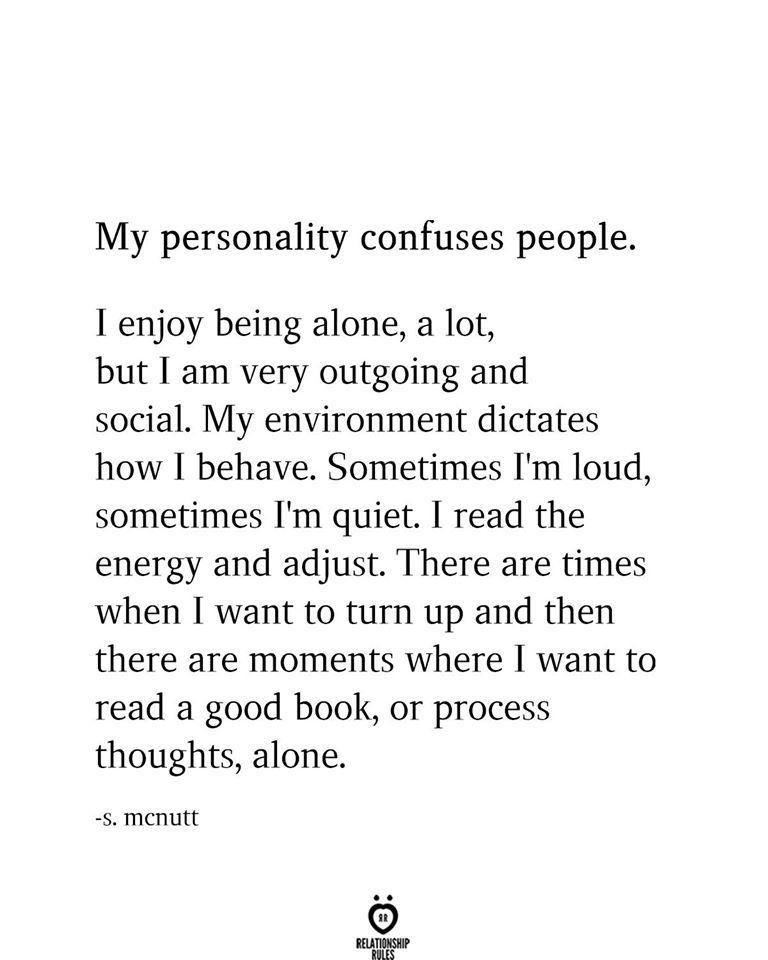 My personality confuses people.  I enjoy being alone, a lot, but I am very outgoing and social. My environment dictates how I behave. Sometimes I'm loud, sometimes I'm quiet. I read the energy and adjust. There are times when I want to turn up and then there are moments where I want to read a good book, or process thoughts, alone.