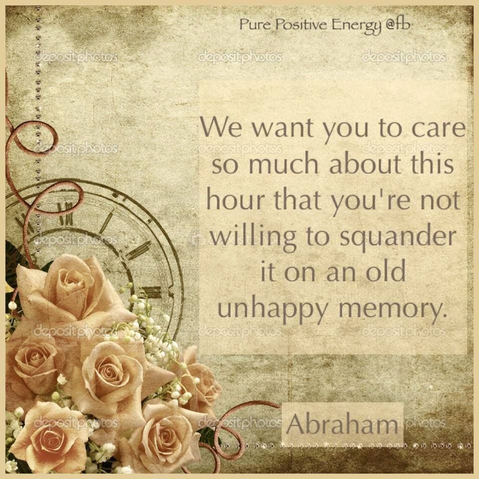 We want you to care so much about this hour that you're not willing to squander it on an old unhappy memory. #Abraham Hicks