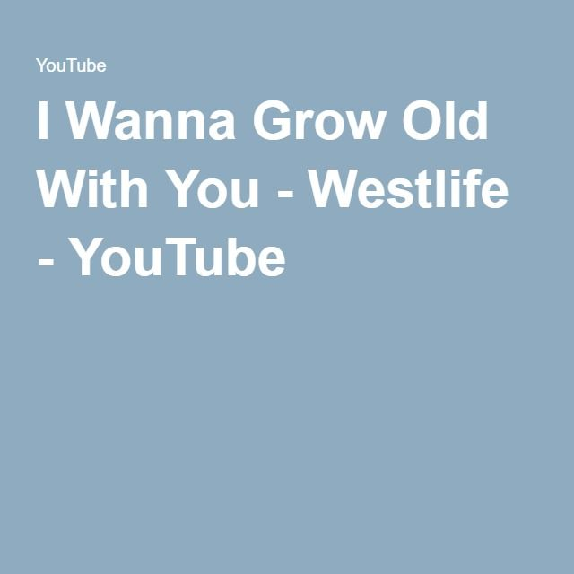 I Wanna Grow Old With You Westlife Youtube Growing Old