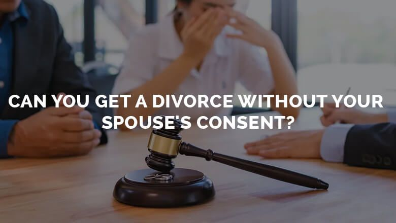 Can you get a divorce without your spouses consent in