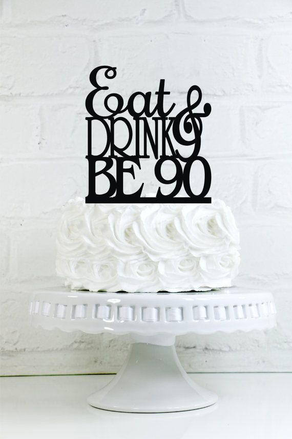 Eat Drink and Be 90 90th Birthday Cake Topper or by WyaleDesigns