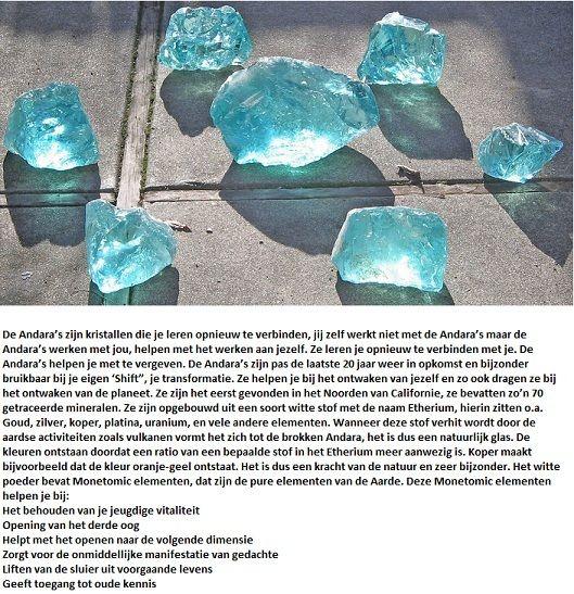 """De Andara's zijn kristallen die je leren opnieuw te verbinden, jij zelf werkt niet met de Andara's maar de Andara's werken met jou, helpen met het werken aan jezelf. Ze leren je opnieuw te verbinden met je. De Andara's helpen je met te vergeven. De Andara's zijn pas de laatste 20 jaar weer in opkomst en bijzonder bruikbaar bij je eigen 'Shift"""", je transformatie. Ze helpen je bij het ontwaken van jezelf en zo ook dragen ze bij het ontwaken van de planeet."""