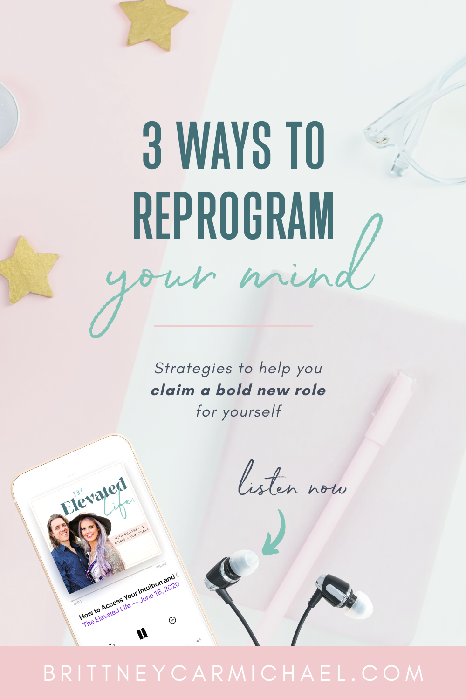 3 Ways to Reprogram Your Mind - Brittney Carmichael