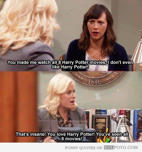 "You love Harry Potter! - Funny quotes from Parks and Recreation with Ann Perkins talking to Leslie Knope: ""You made me watch all 8 Harry Potter movies. I don't even like Harry Potter! - That's insane! You love Harry Potter! You've seen all 8 movies!"""