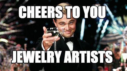 Funny Jewelry Meme : Meme maker cheers to you jewelry artists meme maker humor for