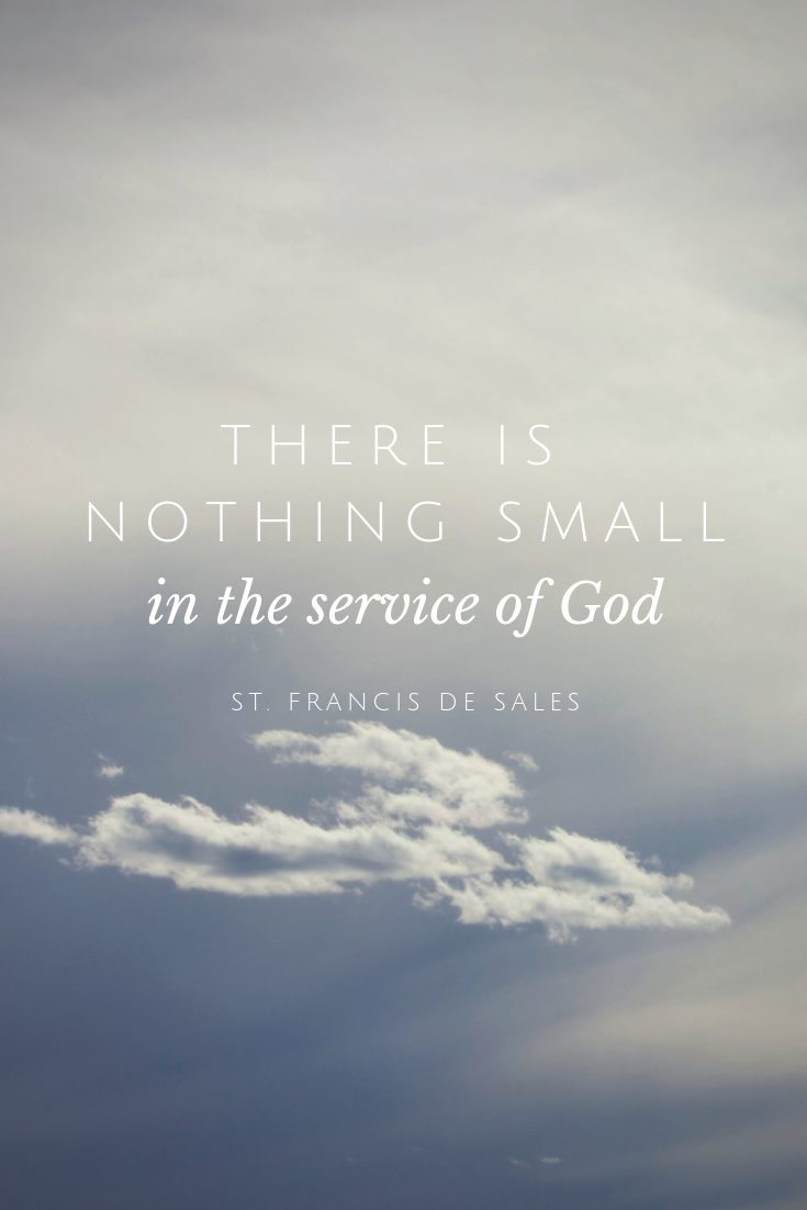 Catholic Saint Quote About Serving God There Is Nothing Small In The Service Of God St Francis De Sales Saint Quotes Catholic Catholic Quotes Saint Quotes