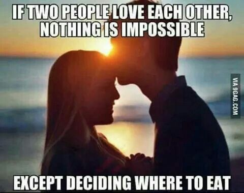If two people love each other, nothing is impossible. Except deciding where to eat.