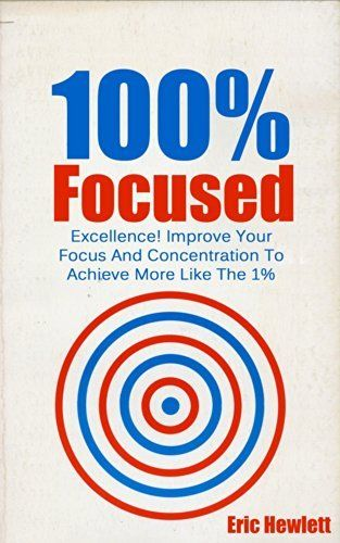 100% Focused: Excellence! Improve Your Focus And Concentration To Achieve More Like The 1% (Focused, fulfilled) by Eric Hewlett, http://www.amazon.com/dp/B00KRUPZGM/ref=cm_sw_r_pi_dp_w8JLtb1WH3F3Q
