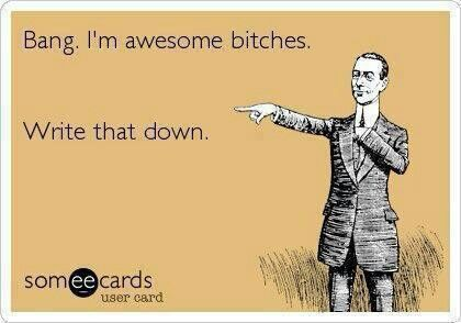 Oh yeah, I'm AWESOME BITCHES!!! LoL