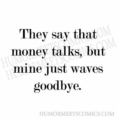They say money talks, mine just waves goodbye.