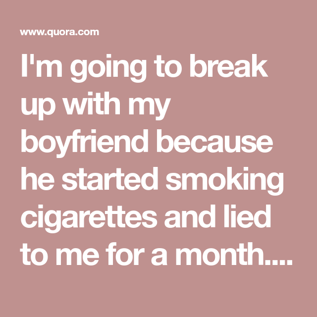 I'm going to break up with my boyfriend because he started