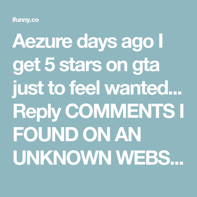Aezure Days Ago I Get 5 Stars On Gta Just To Feel Wanted Reply Comments I Found On An Unknown Website Whyjake Views 4 Days Ago I Ve Ifunny Feeling