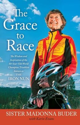 The Grace to Race: The Wisdom and Inspiration of the 80-Year-Old World Champion Triathlete Known as the Iron Nun  I want to be her!!