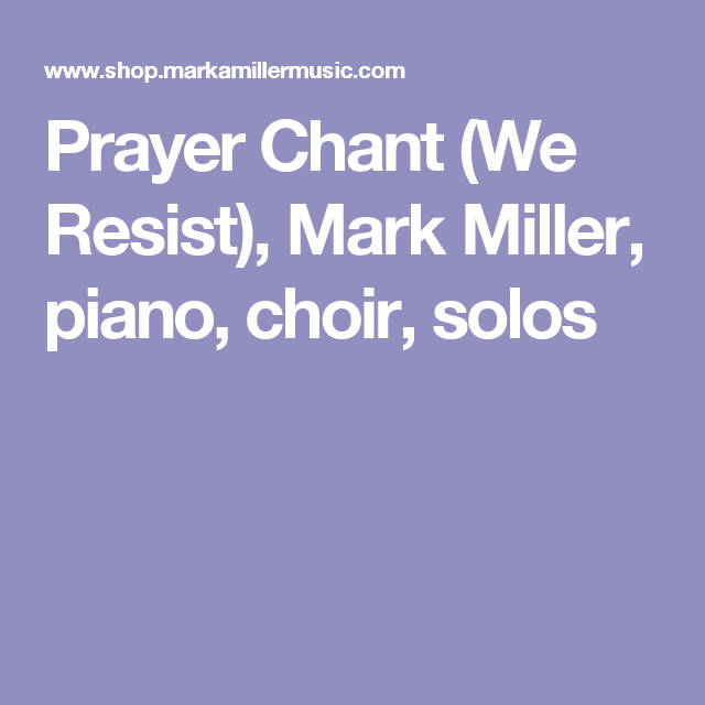 Prayer Chant (We Resist), Mark Miller, piano, choir, solos