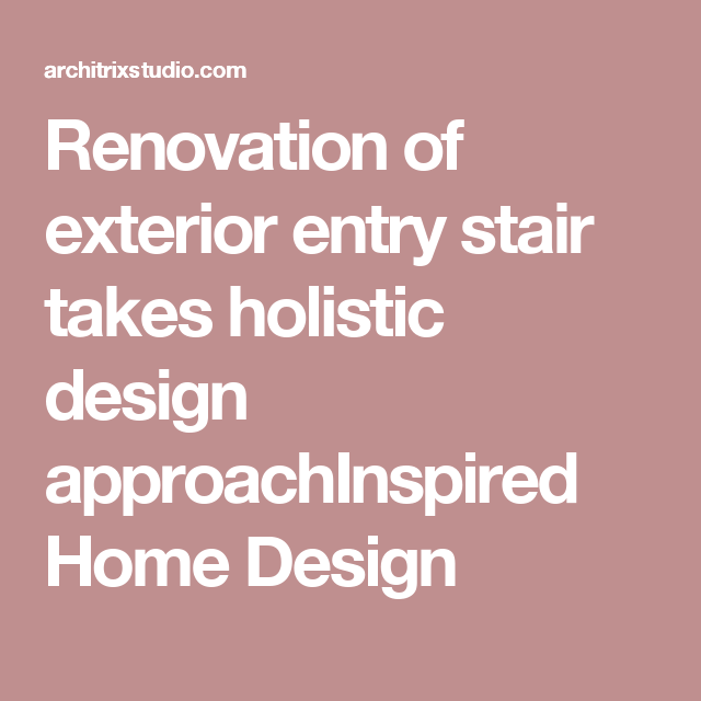Renovation of exterior entry stair takes holistic design approachInspired Home Design