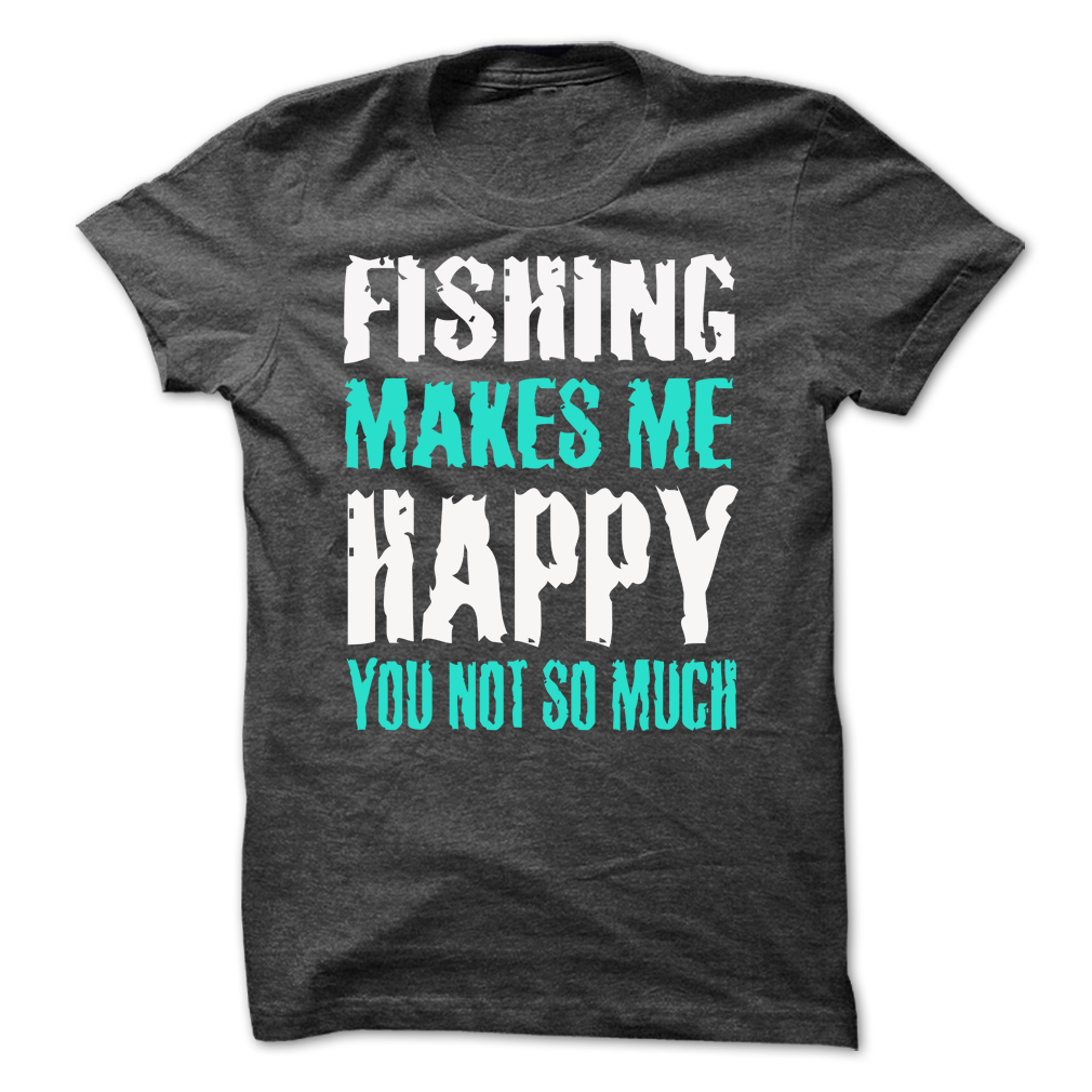 Fishing makes me  happy you not so much -Shirts[Hot] T Shirt, Hoodie, Sweatshirt