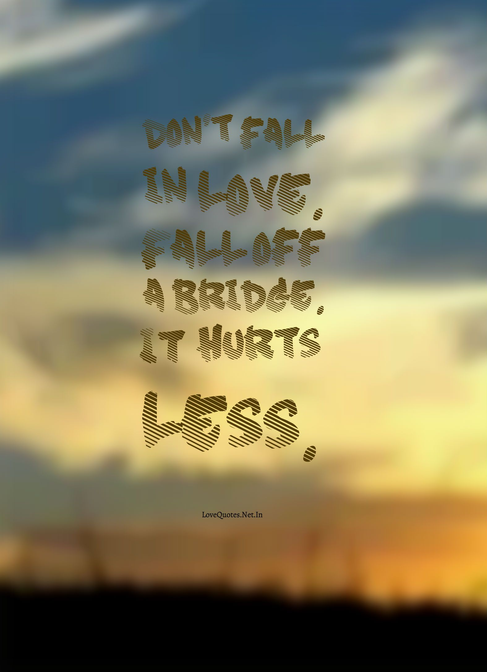 Dont Fall In Love Fall Off A Bridge It Hurts Less Lovequotes