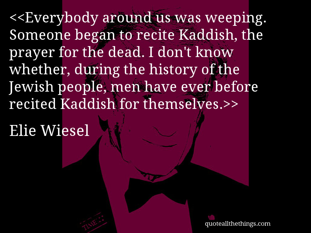 Night By Elie Wiesel Quotes Everybody Around Us Was Weepingsomeone Began To Recite Kaddish