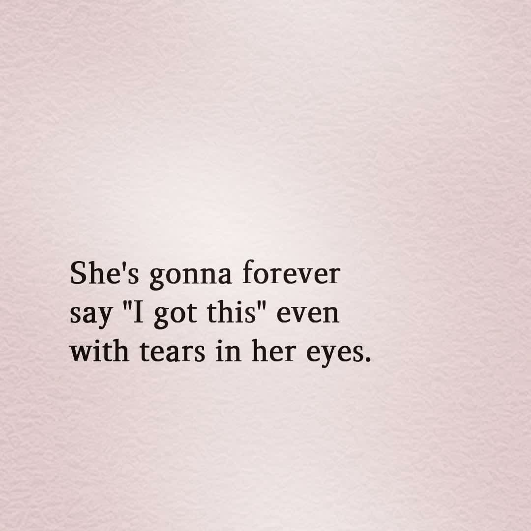 Quote She S Gonna Forever Say I Got This Even With Tears In Her Eyes Words Quotes Proud Quotes True Quotes