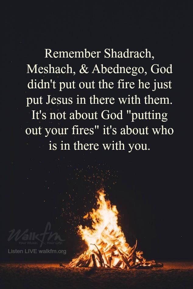 Remember Shadrack, Meshack & Abednego. God didn't put out ...