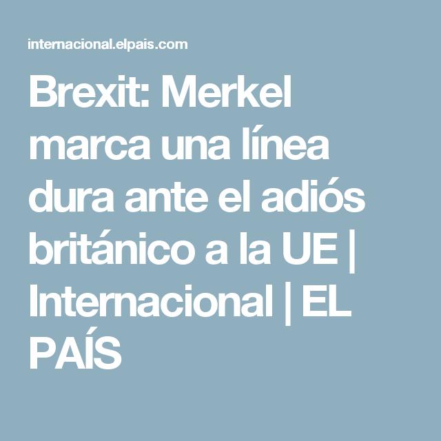 Brexit:  Merkel marca una línea dura ante el adiós británico a la UE | Internacional | EL PAÍS