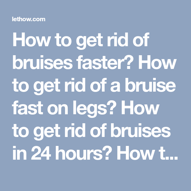 89127f9207fbbdec51fa8a7628029aef - How To Get Rid Of Bruises On Legs Overnight