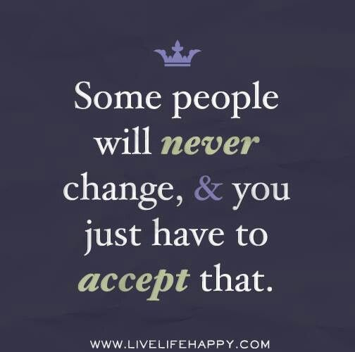 Some People Will Never Change And You Just Have To Accept That Never Change Quotes Love Life Quotes Quotes